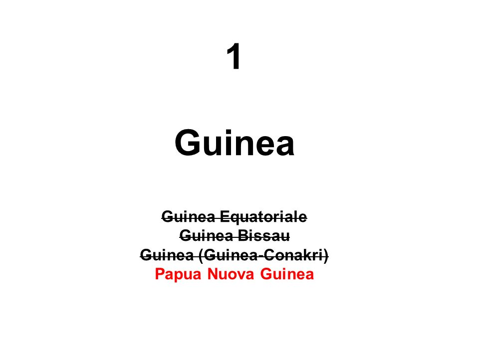 1 Guinea Guinea Equatoriale Guinea Bissau Guinea (Guinea-Conakri) Papua Nuova Guinea