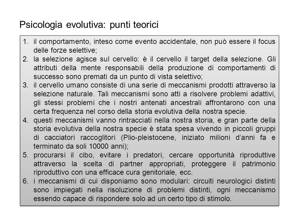 Psicologia evolutiva: punti teorici 1.il comportamento, inteso come evento accidentale, non può essere il focus delle forze selettive; 2.la selezione agisce sul cervello: è il cervello il target della selezione.