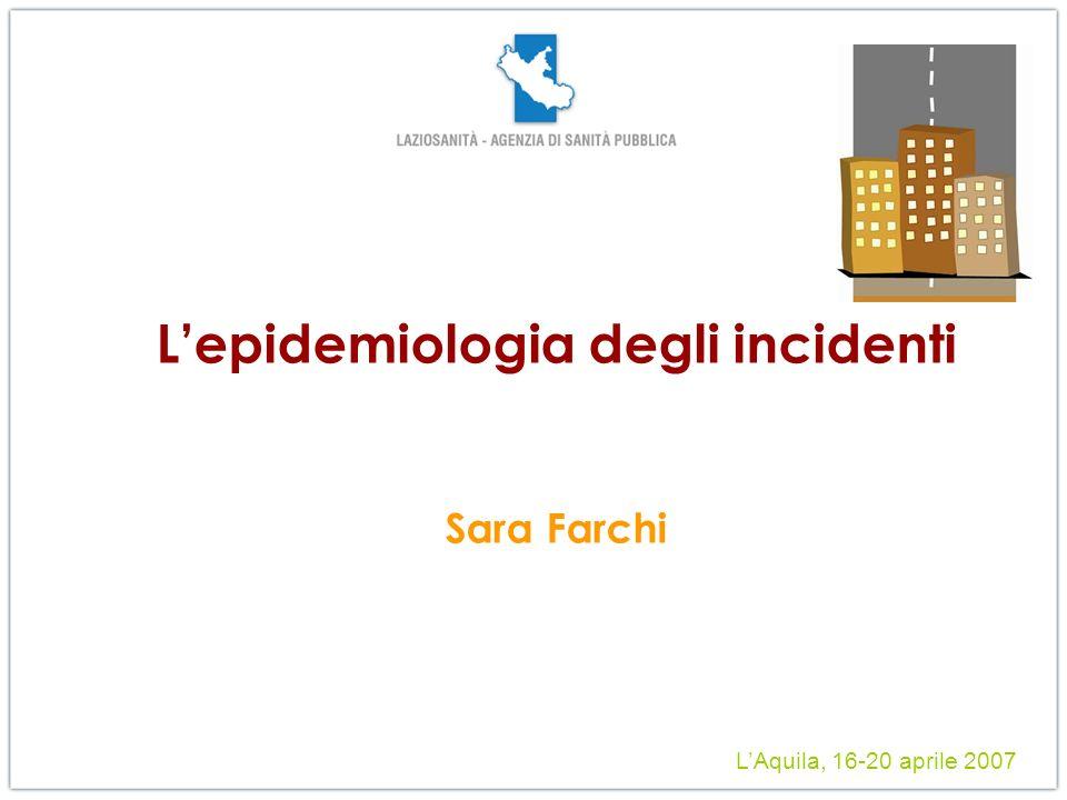 Lepidemiologia degli incidenti Sara Farchi LAquila, 16-20 aprile 2007