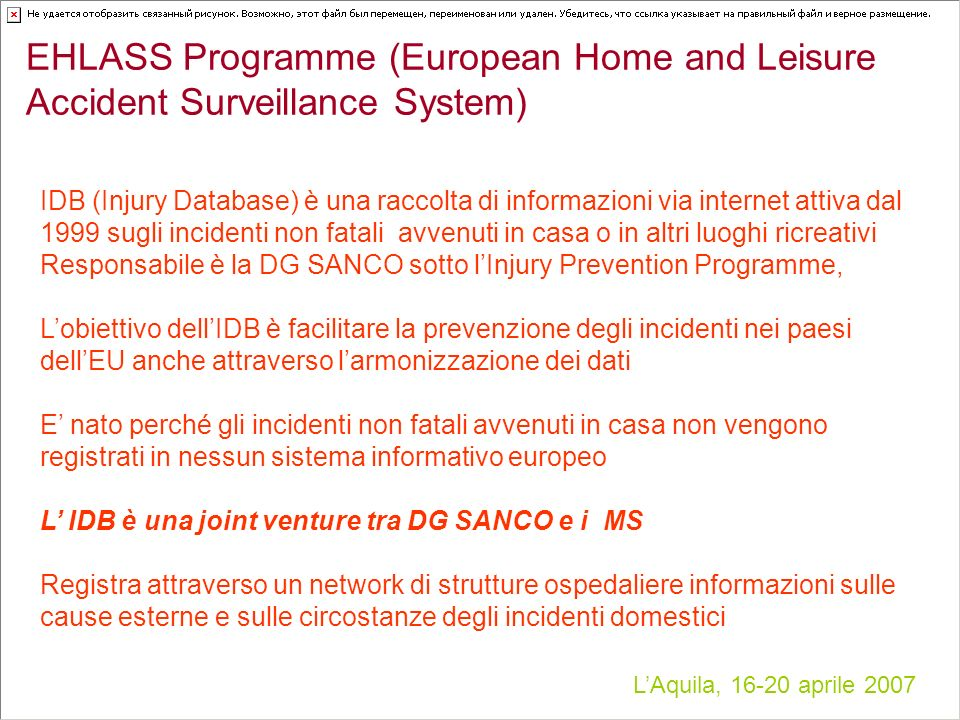 LAquila, 16-20 aprile 2007 EHLASS Programme (European Home and Leisure Accident Surveillance System) IDB (Injury Database) è una raccolta di informazi