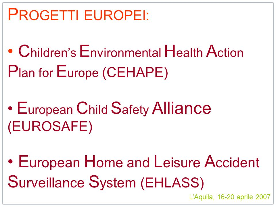 LAquila, 16-20 aprile 2007 P ROGETTI EUROPEI: C hildrens E nvironmental H ealth A ction P lan for E urope (CEHAPE) E uropean C hild S afety Alliance (EUROSAFE) E uropean H ome and L eisure A ccident S urveillance S ystem (EHLASS)