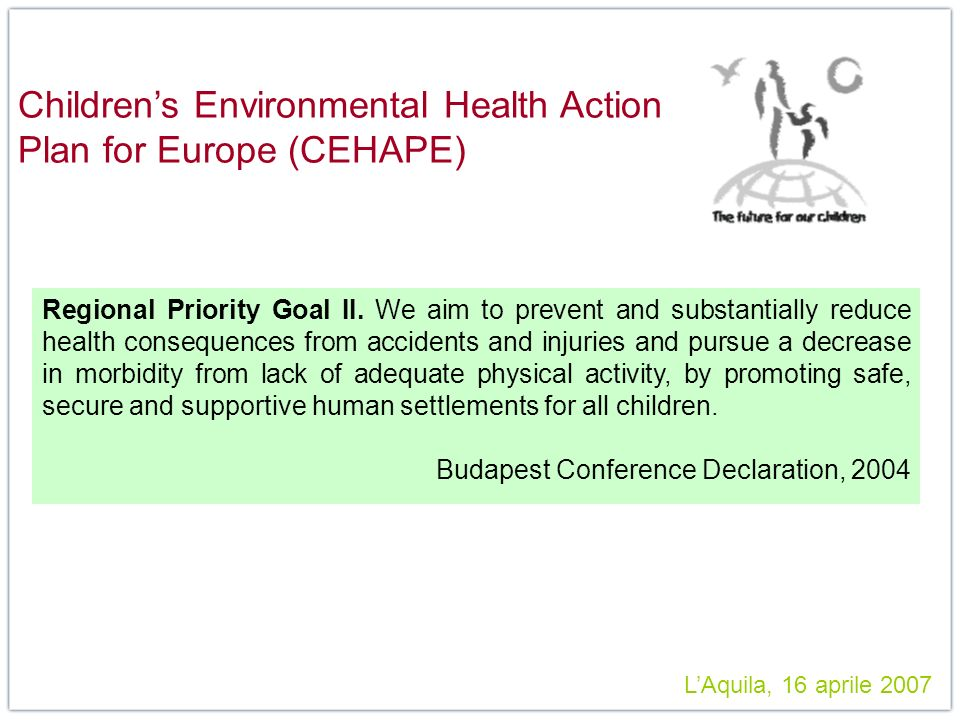 LAquila, 16 aprile 2007 Childrens Environmental Health Action Plan for Europe (CEHAPE) Regional Priority Goal II. We aim to prevent and substantially