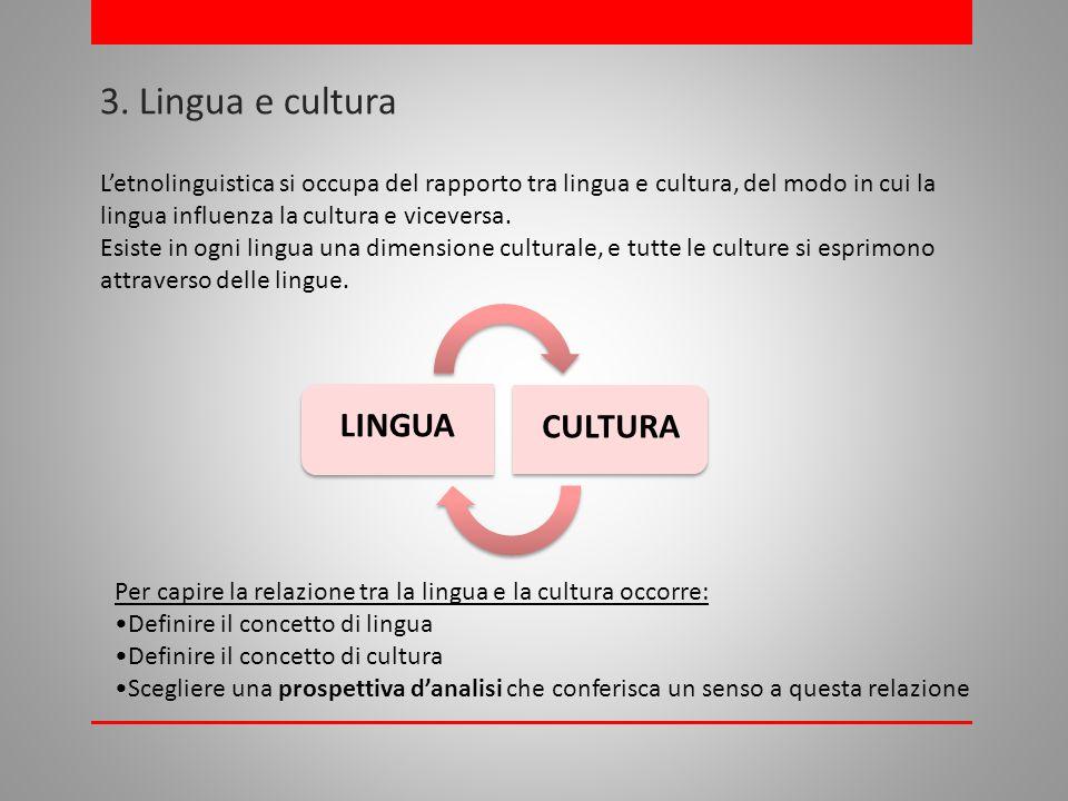 3. Lingua e cultura LINGUA CULTURA Letnolinguistica si occupa del rapporto tra lingua e cultura, del modo in cui la lingua influenza la cultura e vice