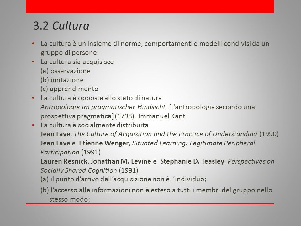 3.2 Cultura La cultura è un insieme di norme, comportamenti e modelli condivisi da ungruppo di persone La cultura sia acquisisce (a) osservazione(b) imitazione(c) apprendimento La cultura è opposta allo stato di natura Antropologie im pragmatischer Hindsicht [Lantropologia secondo una prospettiva pragmatica] (1798), Immanuel Kant La cultura è socialmente distribuita Jean Lave, The Culture of Acquisition and the Practice of Understanding (1990) Jean Lave e Etienne Wenger, Situated Learning: Legitimate Peripheral Participation (1991) Lauren Resnick, Jonathan M.
