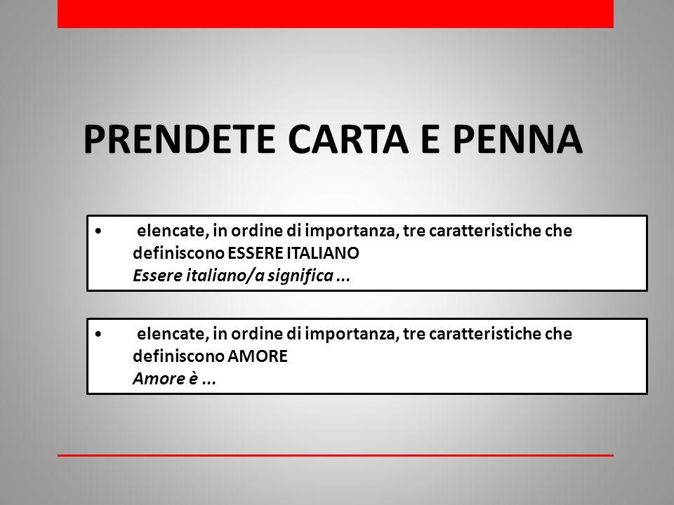 PRENDETE CARTA E PENNA elencate, in ordine di importanza, tre caratteristiche che definiscono ESSERE ITALIANO Essere italiano/a significa...