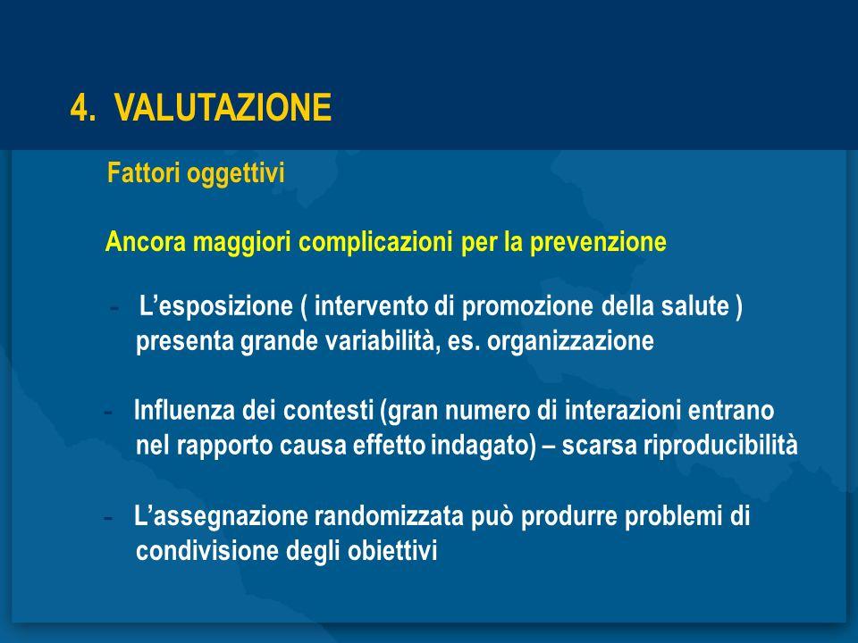 4. VALUTAZIONE Fattori oggettivi Ancora maggiori complicazioni per la prevenzione - Lesposizione ( intervento di promozione della salute ) presenta gr