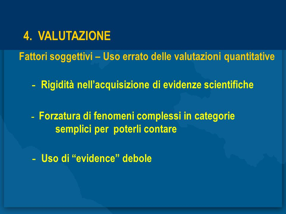 4. VALUTAZIONE Fattori soggettivi – Uso errato delle valutazioni quantitative - Rigidità nellacquisizione di evidenze scientifiche - Forzatura di feno