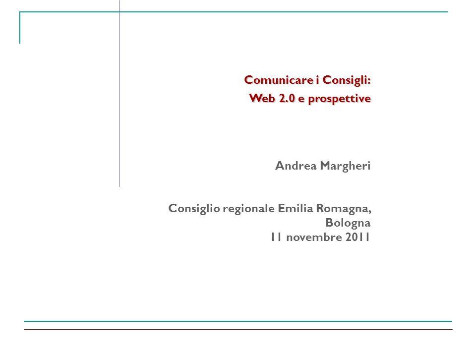 Comunicare i Consigli: Web 2.0 e prospettive Andrea Margheri Consiglio regionale Emilia Romagna, Bologna 11 novembre 2011