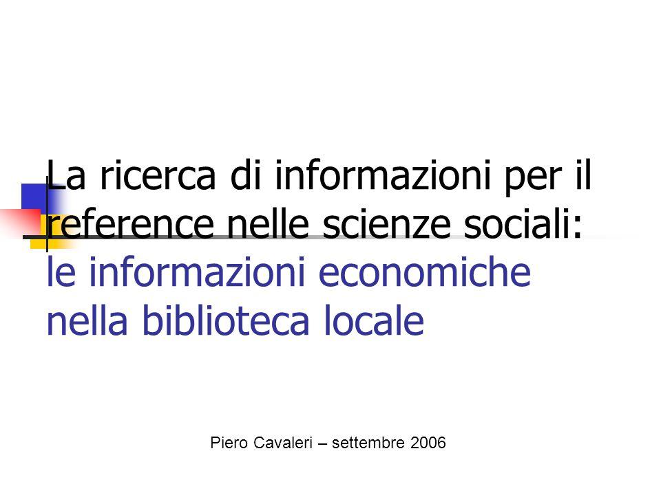 La ricerca di informazioni per il reference nelle scienze sociali: le informazioni economiche nella biblioteca locale Piero Cavaleri – settembre 2006