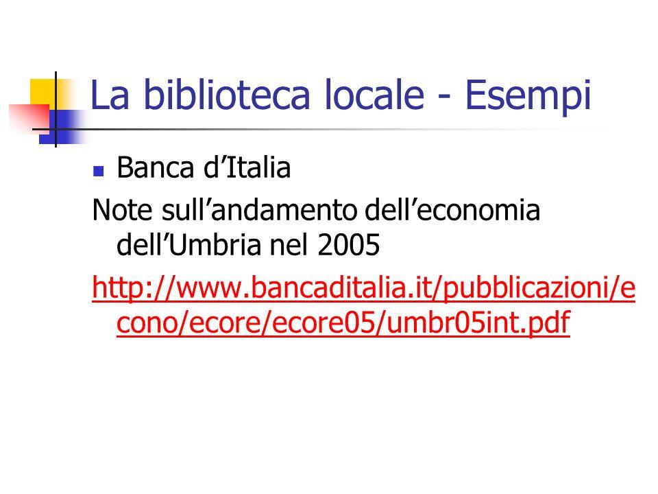 La biblioteca locale - Esempi Banca dItalia Note sullandamento delleconomia dellUmbria nel 2005 http://www.bancaditalia.it/pubblicazioni/e cono/ecore/ecore05/umbr05int.pdf