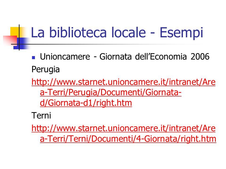 La biblioteca locale - Esempi Unioncamere - Giornata dellEconomia 2006 Perugia http://www.starnet.unioncamere.it/intranet/Are a-Terri/Perugia/Documenti/Giornata- d/Giornata-d1/right.htm Terni http://www.starnet.unioncamere.it/intranet/Are a-Terri/Terni/Documenti/4-Giornata/right.htm