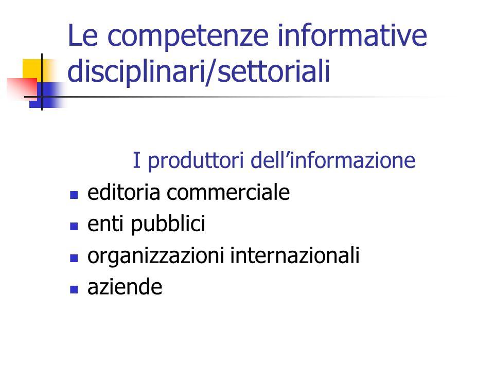 Le competenze informative disciplinari/settoriali I produttori dellinformazione editoria commerciale enti pubblici organizzazioni internazionali aziende