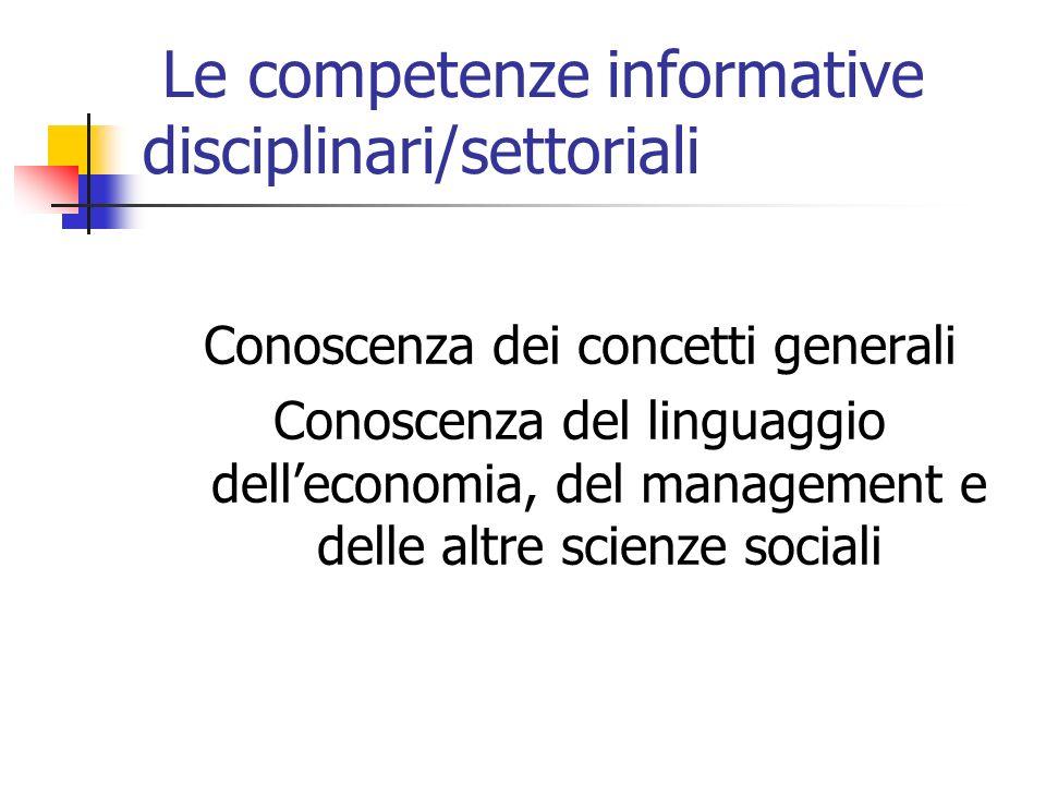 Le competenze informative disciplinari/settoriali Conoscenza dei concetti generali Conoscenza del linguaggio delleconomia, del management e delle altre scienze sociali