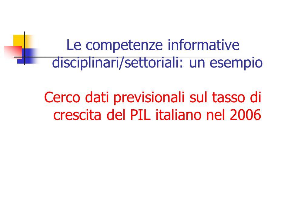 Le competenze informative disciplinari/settoriali: un esempio Cerco dati previsionali sul tasso di crescita del PIL italiano nel 2006