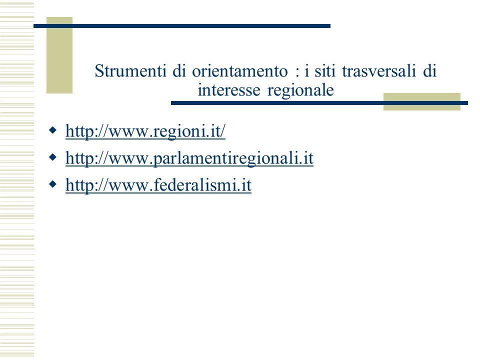 Strumenti di orientamento : i siti trasversali di interesse regionale http://www.regioni.it/ http://www.parlamentiregionali.it http://www.federalismi.it