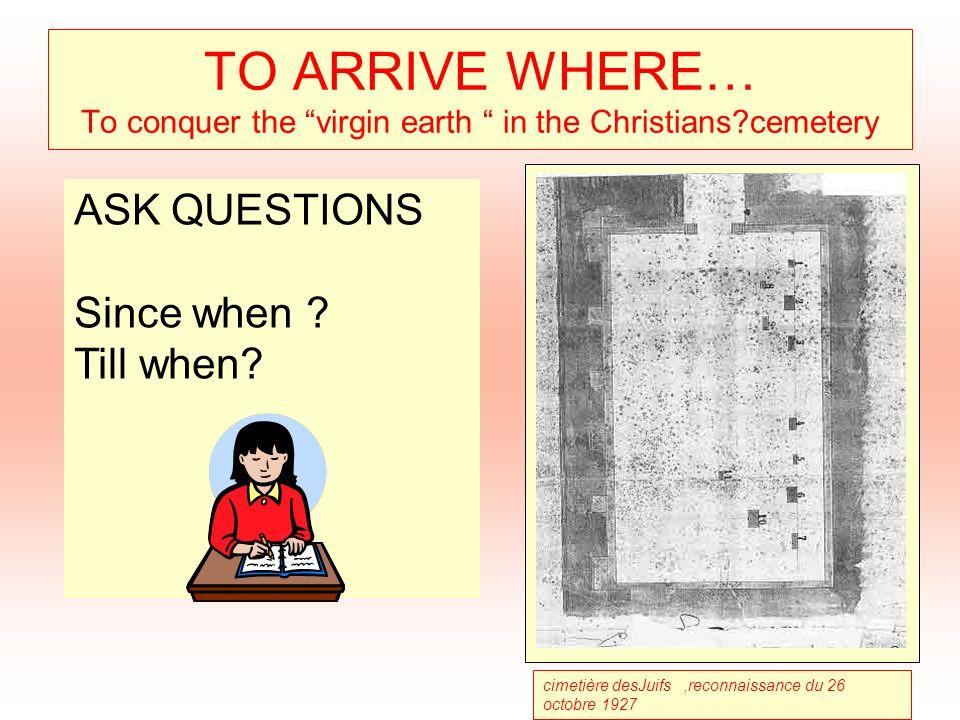 TO ARRIVE WHERE… To conquer the virgin earth in the Christians?cemetery cimetière desJuifs,reconnaissance du 26 octobre 1927 ASK QUESTIONS Since when