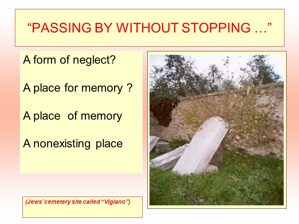 PASSING BY WITHOUT STOPPING … A form of neglect? A place for memory ? A place of memory A nonexisting place (Jews cemetery site called Vigiano)