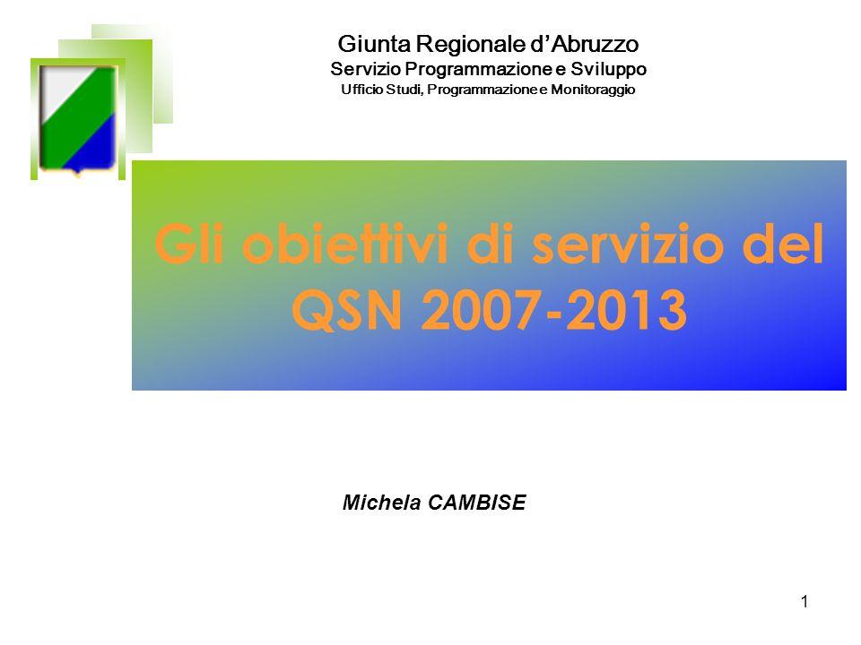 1 Gli obiettivi di servizio del QSN 2007-2013 Giunta Regionale dAbruzzo Servizio Programmazione e Sviluppo Ufficio Studi, Programmazione e Monitoraggio Michela CAMBISE