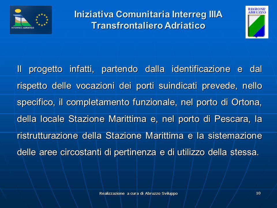 Realizzazione a cura di Abruzzo Sviluppo 10 Iniziativa Comunitaria Interreg IIIA Transfrontaliero Adriatico Il progetto infatti, partendo dalla identificazione e dal rispetto delle vocazioni dei porti suindicati prevede, nello specifico, il completamento funzionale, nel porto di Ortona, della locale Stazione Marittima e, nel porto di Pescara, la ristrutturazione della Stazione Marittima e la sistemazione delle aree circostanti di pertinenza e di utilizzo della stessa.