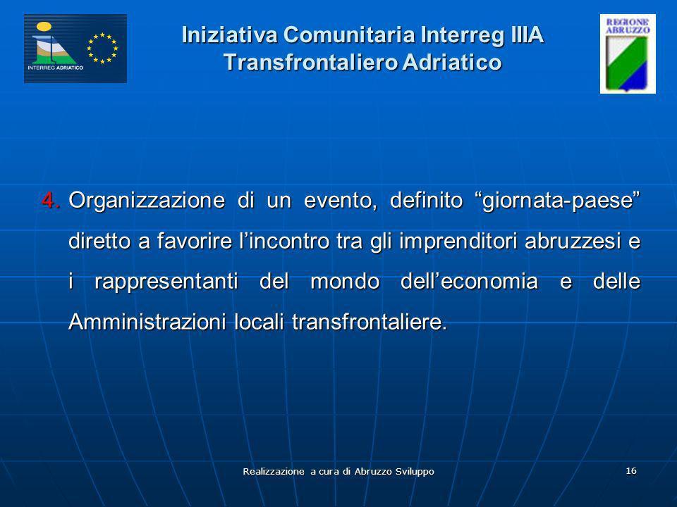 Realizzazione a cura di Abruzzo Sviluppo 16 Iniziativa Comunitaria Interreg IIIA Transfrontaliero Adriatico 4.Organizzazione di un evento, definito giornata-paese diretto a favorire lincontro tra gli imprenditori abruzzesi e i rappresentanti del mondo delleconomia e delle Amministrazioni locali transfrontaliere.