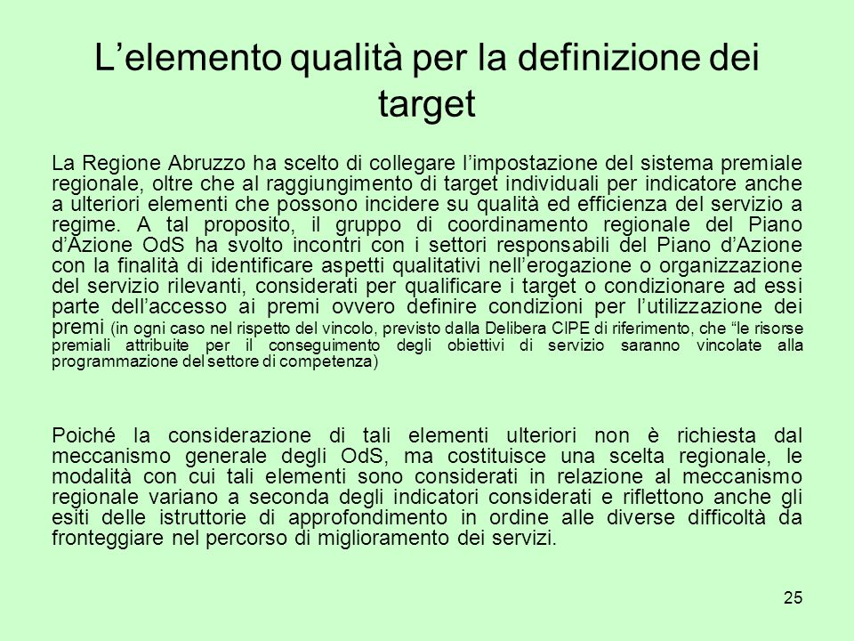 25 Lelemento qualità per la definizione dei target La Regione Abruzzo ha scelto di collegare limpostazione del sistema premiale regionale, oltre che al raggiungimento di target individuali per indicatore anche a ulteriori elementi che possono incidere su qualità ed efficienza del servizio a regime.