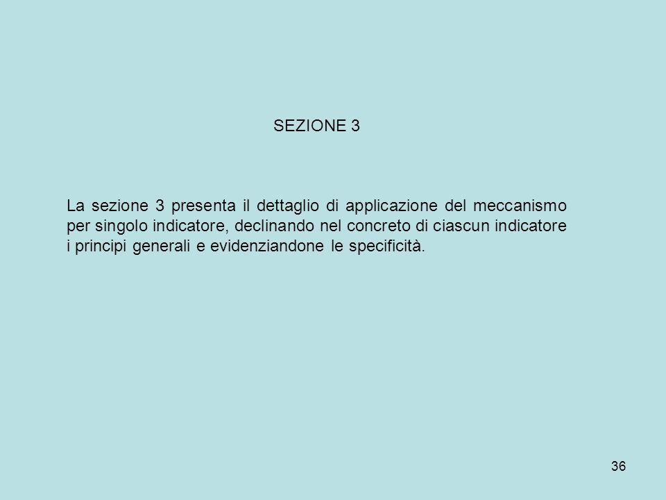36 SEZIONE 3 La sezione 3 presenta il dettaglio di applicazione del meccanismo per singolo indicatore, declinando nel concreto di ciascun indicatore i principi generali e evidenziandone le specificità.