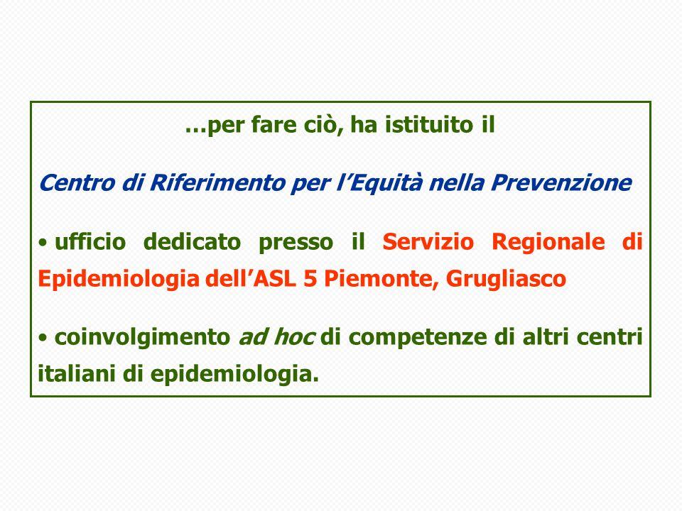 …per fare ciò, ha istituito il Centro di Riferimento per lEquità nella Prevenzione ufficio dedicato presso il Servizio Regionale di Epidemiologia dellASL 5 Piemonte, Grugliasco coinvolgimento ad hoc di competenze di altri centri italiani di epidemiologia.