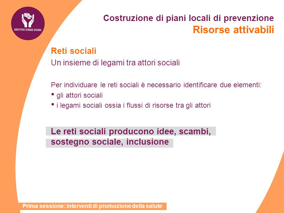 Costruzione di piani locali di prevenzione Risorse attivabili Reti sociali Un insieme di legami tra attori sociali Per individuare le reti sociali è n