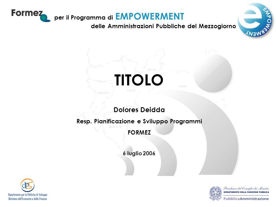 per il Programma di EMPOWERMENT TITOLO Dolores Deidda Resp. Pianificazione e Sviluppo Programmi FORMEZ 6 luglio 2006 delle Amministrazioni Pubbliche d