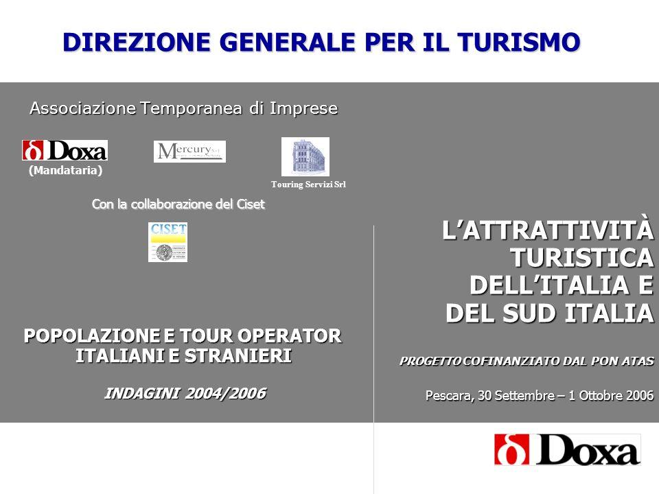 Associazione Temporanea di Imprese POPOLAZIONE E TOUR OPERATOR ITALIANI E STRANIERI INDAGINI 2004/2006 LATTRATTIVITÀ TURISTICA DELLITALIA E DEL SUD ITALIA PROGETTO COFINANZIATO DAL PON ATAS Pescara, 30 Settembre – 1 Ottobre 2006 (Mandataria) Con la collaborazione del Ciset Touring Servizi Srl DIREZIONE GENERALE PER IL TURISMO