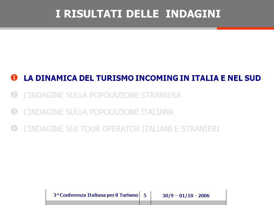 5 3^Conferenza Italiana per il Turismo 30/9 – 01/10 - 2006 LA DINAMICA DEL TURISMO INCOMING IN ITALIA E NEL SUD LINDAGINE SULLA POPOLAZIONE STRANIERA LINDAGINE SULLA POPOLAZIONE ITALIANA LINDAGINE SUI TOUR OPERATOR ITALIANI E STRANIERI I RISULTATI DELLE INDAGINI