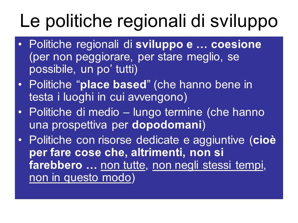 Le politiche regionali di sviluppo Politiche regionali di sviluppo e … coesione (per non peggiorare, per stare meglio, se possibile, un po tutti) Politiche place based (che hanno bene in testa i luoghi in cui avvengono) Politiche di medio – lungo termine (che hanno una prospettiva per dopodomani) Politiche con risorse dedicate e aggiuntive (cioè per fare cose che, altrimenti, non si farebbero … non tutte, non negli stessi tempi, non in questo modo)