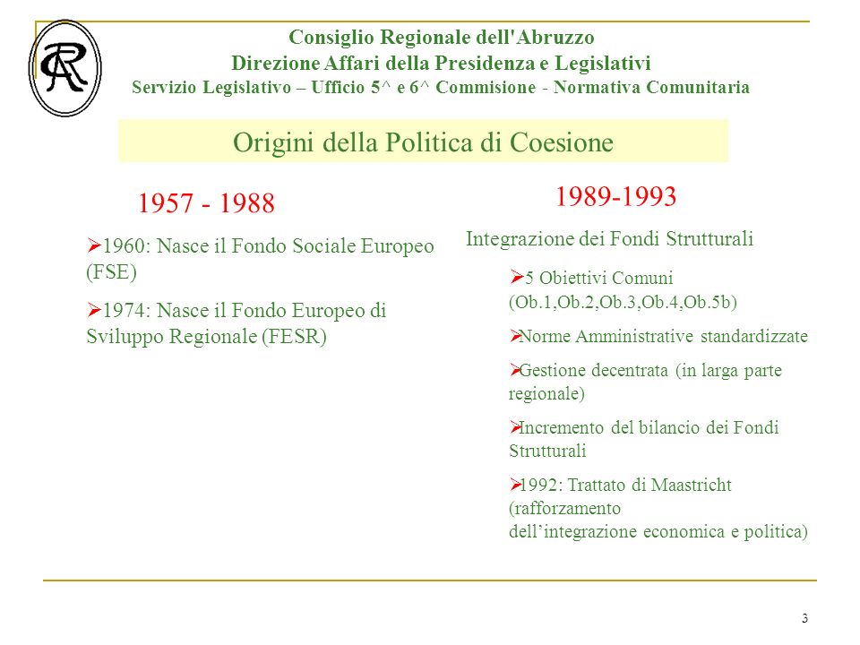 3 Origini della Politica di Coesione Consiglio Regionale dell Abruzzo Direzione Affari della Presidenza e Legislativi Servizio Legislativo – Ufficio 5^ e 6^ Commisione - Normativa Comunitaria 1957 - 1988 1989-1993 1960: Nasce il Fondo Sociale Europeo (FSE) 1974: Nasce il Fondo Europeo di Sviluppo Regionale (FESR) Integrazione dei Fondi Strutturali 5 Obiettivi Comuni (Ob.1,Ob.2,Ob.3,Ob.4,Ob.5b) Norme Amministrative standardizzate Gestione decentrata (in larga parte regionale) Incremento del bilancio dei Fondi Strutturali 1992: Trattato di Maastricht (rafforzamento dellintegrazione economica e politica)