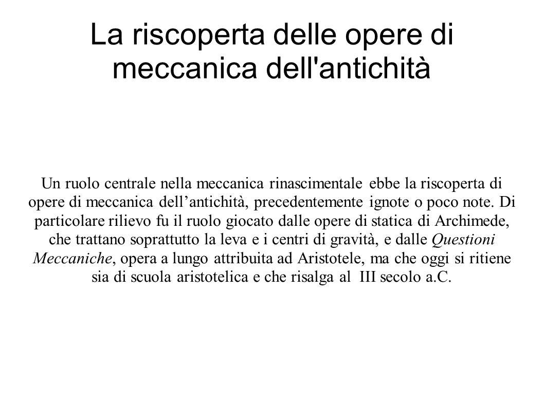 La riscoperta delle opere di meccanica dell antichità Un ruolo centrale nella meccanica rinascimentale ebbe la riscoperta di opere di meccanica dellantichità, precedentemente ignote o poco note.