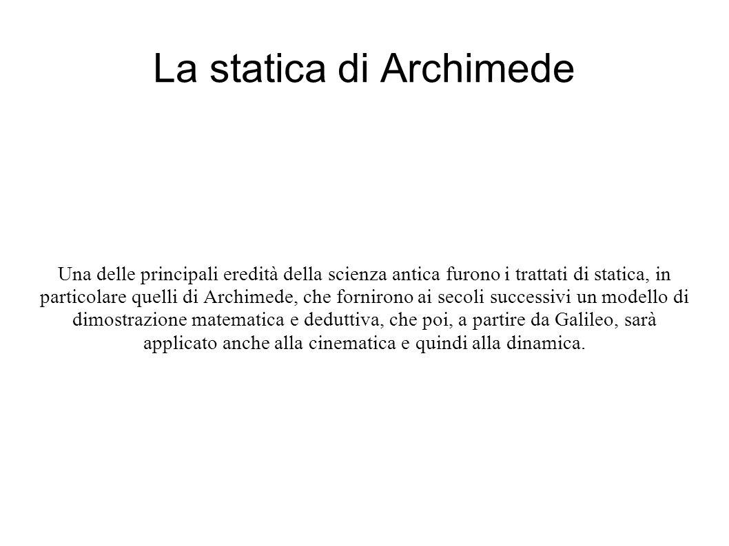 La statica di Archimede Una delle principali eredità della scienza antica furono i trattati di statica, in particolare quelli di Archimede, che fornirono ai secoli successivi un modello di dimostrazione matematica e deduttiva, che poi, a partire da Galileo, sarà applicato anche alla cinematica e quindi alla dinamica.