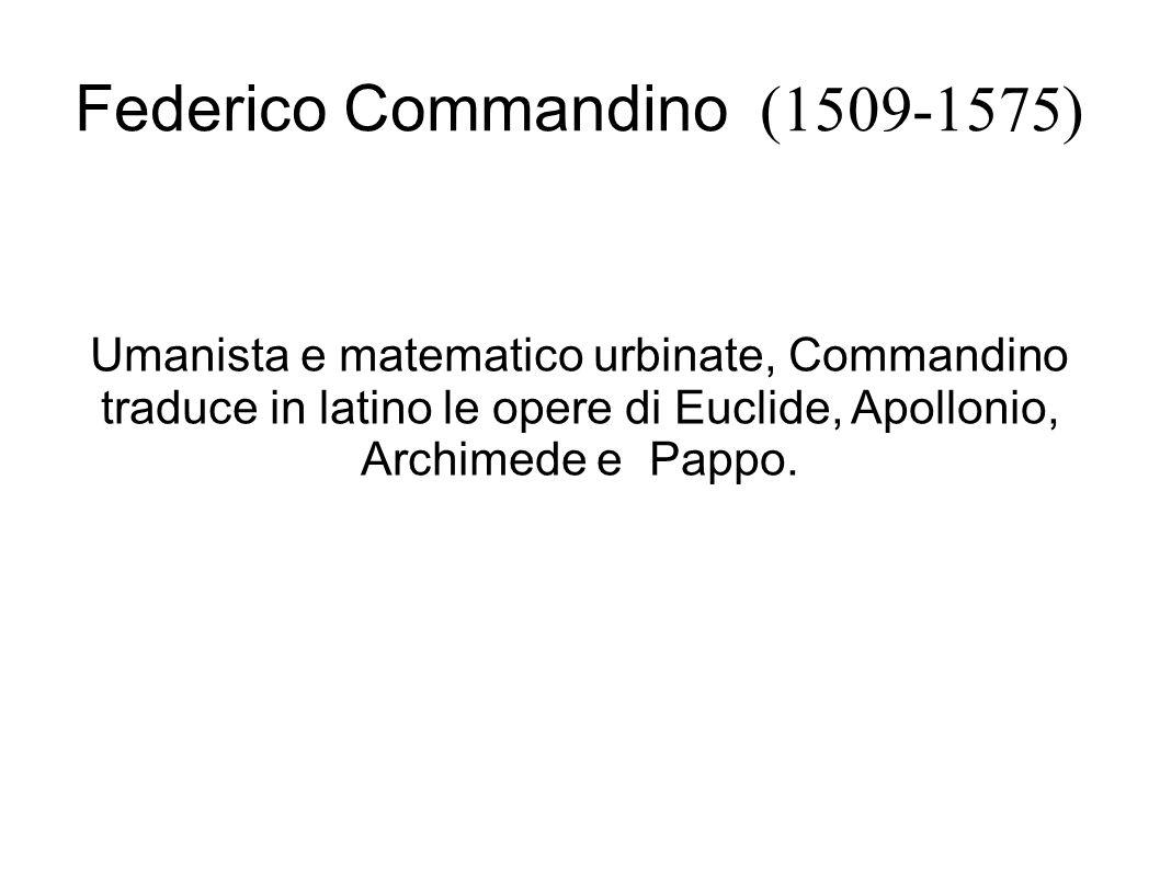Federico Commandino (1509-1575) Umanista e matematico urbinate, Commandino traduce in latino le opere di Euclide, Apollonio, Archimede e Pappo.
