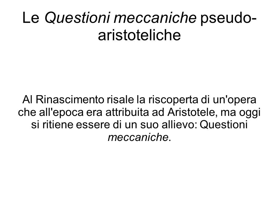 Le Questioni meccaniche pseudo- aristoteliche Al Rinascimento risale la riscoperta di un opera che all epoca era attribuita ad Aristotele, ma oggi si ritiene essere di un suo allievo: Questioni meccaniche.