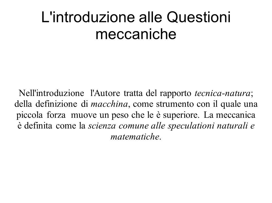 L introduzione alle Questioni meccaniche Nell introduzione l Autore tratta del rapporto tecnica-natura; della definizione di macchina, come strumento con il quale una piccola forza muove un peso che le è superiore.