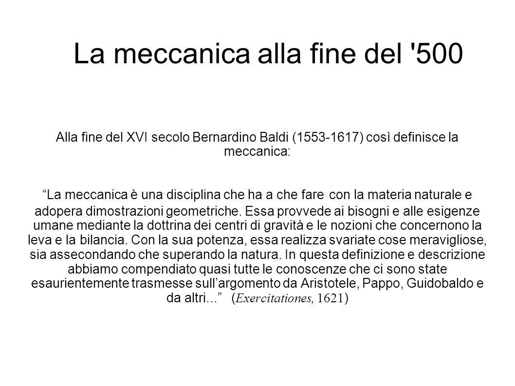La meccanica alla fine del 500 Alla fine del XVI secolo Bernardino Baldi (1553-1617) così definisce la meccanica: La meccanica è una disciplina che ha a che fare con la materia naturale e adopera dimostrazioni geometriche.