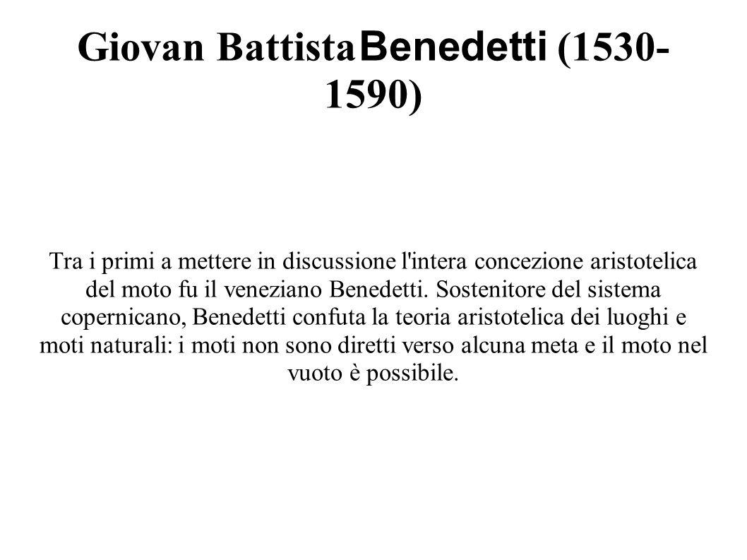 Giovan Battista Benedetti (1530- 1590) Tra i primi a mettere in discussione l intera concezione aristotelica del moto fu il veneziano Benedetti.