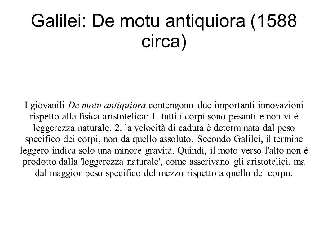 Galilei: De motu antiquiora (1588 circa) I giovanili De motu antiquiora contengono due importanti innovazioni rispetto alla fisica aristotelica: 1.