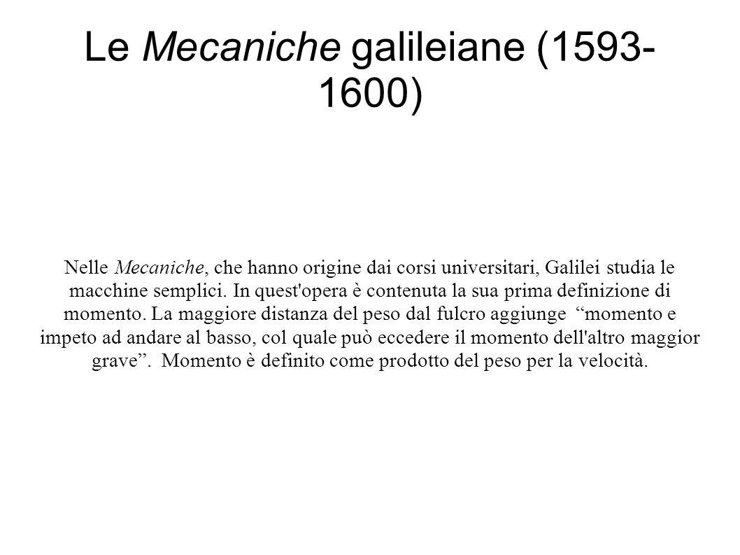 Le Mecaniche galileiane (1593- 1600) Nelle Mecaniche, che hanno origine dai corsi universitari, Galilei studia le macchine semplici.