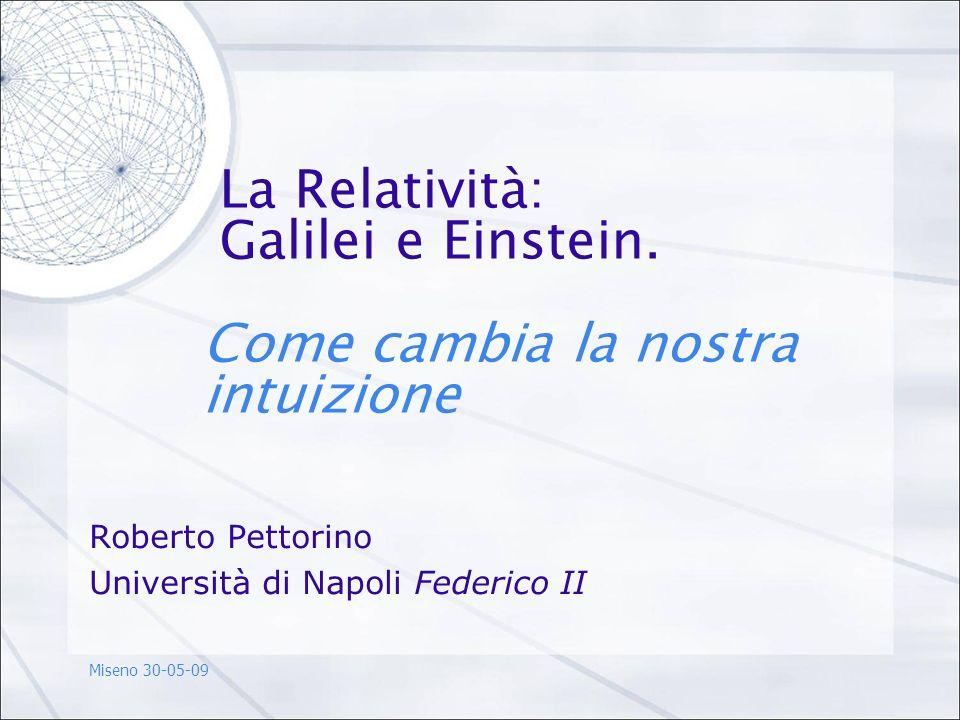 La Relatività: Galilei e Einstein. Come cambia la nostra intuizione Roberto Pettorino Università di Napoli Federico II Miseno 30-05-09