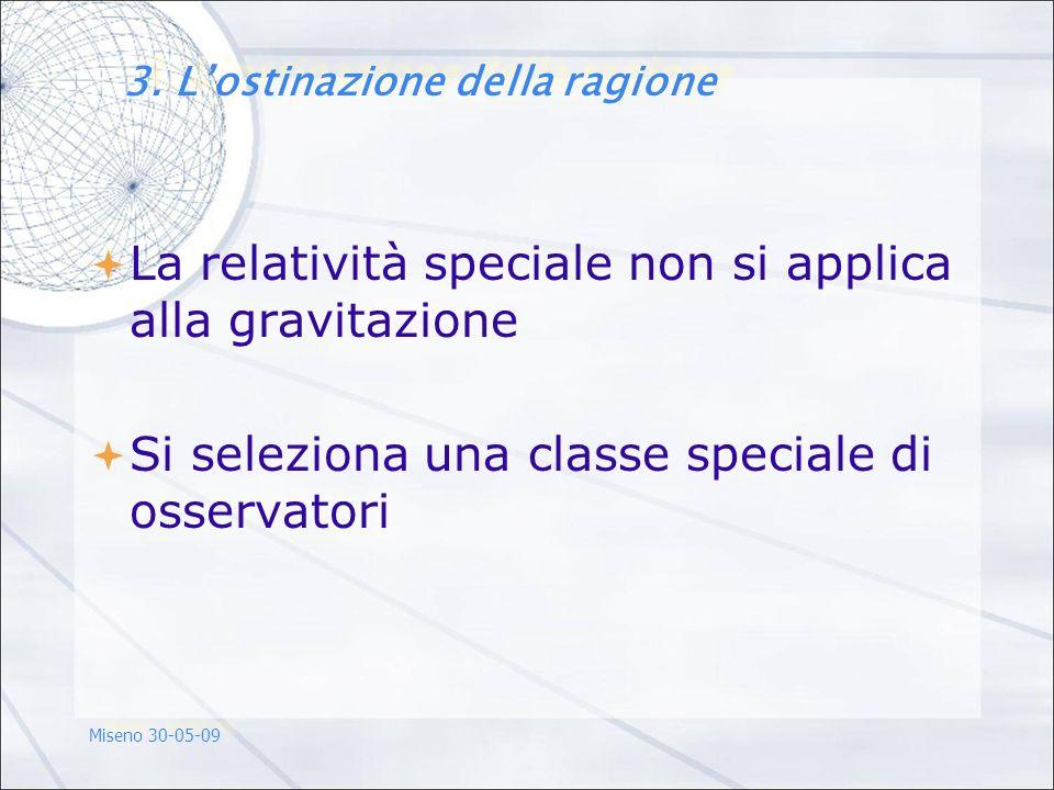 La relatività speciale non si applica alla gravitazione Si seleziona una classe speciale di osservatori Miseno 30-05-09 3. Lostinazione della ragione