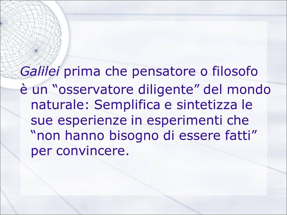 Galilei prima che pensatore o filosofo è un osservatore diligente del mondo naturale: Semplifica e sintetizza le sue esperienze in esperimenti che non