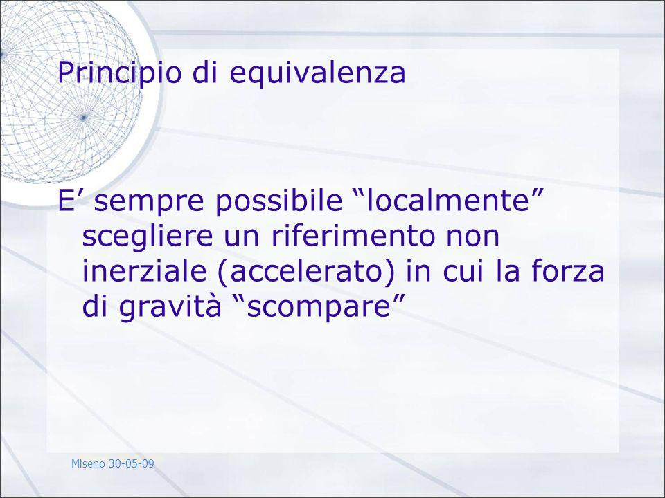 Principio di equivalenza E sempre possibile localmente scegliere un riferimento non inerziale (accelerato) in cui la forza di gravità scompare Miseno