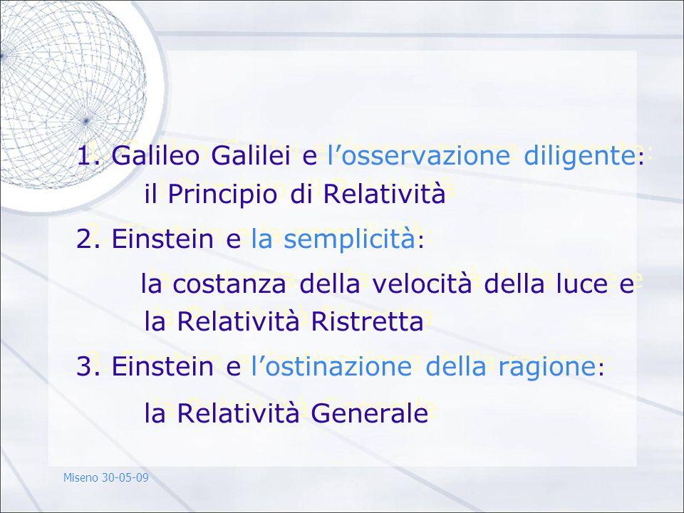 1. Galileo Galilei e losservazione diligente : il Principio di Relatività 2. Einstein e la semplicità : la costanza della velocità della luce e la Rel