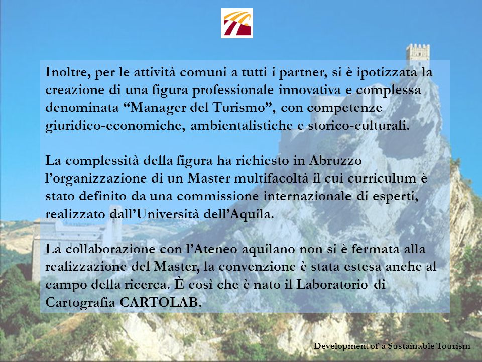 Development of a Sustainable Tourism Inoltre, per le attività comuni a tutti i partner, si è ipotizzata la creazione di una figura professionale innovativa e complessa denominata Manager del Turismo, con competenze giuridico-economiche, ambientalistiche e storico-culturali.