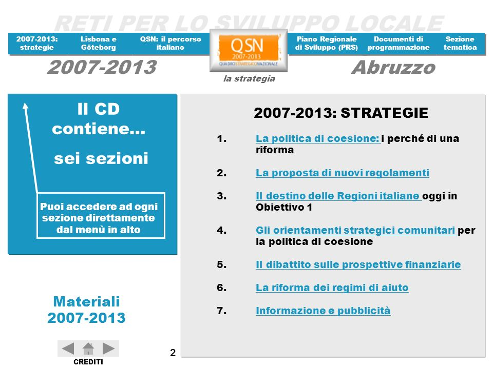 RETI PER LO SVILUPPO LOCALE 2007-2013: strategie 2007-2013: strategie Materiali 2007-2013 Lisbona e Göteborg Lisbona e Göteborg QSN: il percorso italiano QSN: il percorso italiano Piano Regionale di Sviluppo (PRS) Piano Regionale di Sviluppo (PRS) Documenti di programmazione Documenti di programmazione Sezione tematica Sezione tematica la strategia 2007-2013Abruzzo CREDITI 223 Intesa Istituzionale di Programma Tali risorse sono destinate, tenuto conto dei vincoli nei contenuti del programma e nelle dimensioni delle opere contenute nella delibera CIPE, per realizzare vari progetti di infrastrutture industriali in tutto il territorio regionale (per 34,8 miliardi); infrastrutture viarie (13,8 miliardi), idriche (11,2 miliardi), nonchè azioni infrastrutturali nei nuovi patti territoriali non ancora approvati dal CIPE (Marsica, Comunità Montana Peligna e Trigno Sinello per complessivi 52,2 miliardi), completamento di una Misura del Patto Territoriale Sangro-Aventino per 1,5 miliardi; vari studi di fattibilità per complessivi 1,5 miliardi.