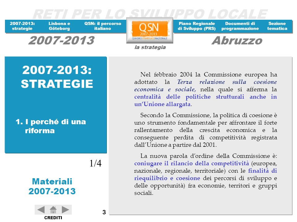 RETI PER LO SVILUPPO LOCALE 2007-2013: strategie 2007-2013: strategie Materiali 2007-2013 Lisbona e Göteborg Lisbona e Göteborg QSN: il percorso italiano QSN: il percorso italiano Piano Regionale di Sviluppo (PRS) Piano Regionale di Sviluppo (PRS) Documenti di programmazione Documenti di programmazione Sezione tematica Sezione tematica la strategia 2007-2013Abruzzo CREDITI 64 Il QSN dovrà presentare un quadro di riferimento strategico nazionale, che garantisca la coerenza dellaiuto strutturale della Comunità con gli orientamenti strategici comunitari identifichi il collegamento delle priorità comunitarie con quelle nazionali e regionali (al fine di promuovere lo sviluppo sostenibile) nonché col Piano nazionale per loccupazione.